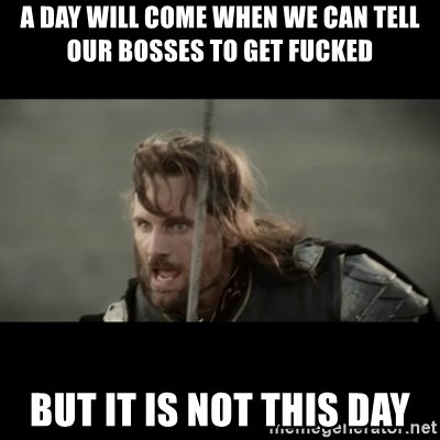 But it is not this Day ARAGORN - A day will Come when we can tell Our bosses to gEt fucked But it is not this day