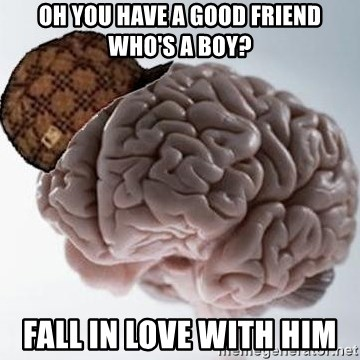 Scumbag Brain - OH YOU HAVE A GOOD FRIEND WHO'S A BOY? FALL IN LOVE WITH HIM