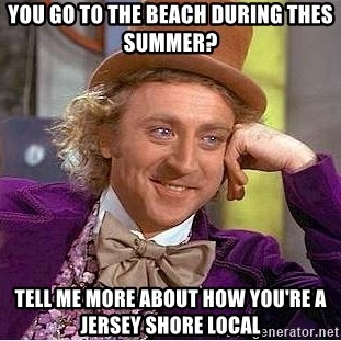 Willy Wonka - You go to the beach during thes summer? tell me more about how you're a jersey shore local