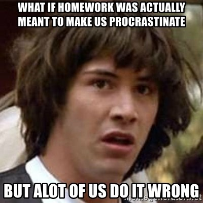 Conspiracy Keanu - wHAT IF HOMEWORK WAS ACTUALLY MEANT TO MAKE US PROCRASTINATE BUT ALOT OF US DO IT WRONG