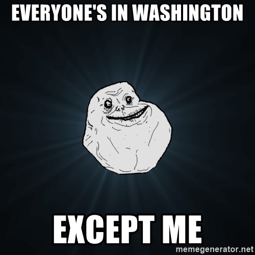 Forever Alone - Everyone's in washington except me