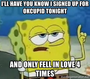 Tough Spongebob - I'll have you know I signed up for okcupid tonight and only fell in love 4 times