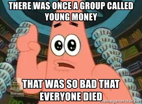 Patrick Says - there was once a group called young money that was so bad that everyone died