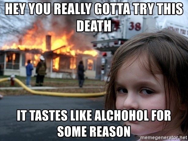 Disaster Girl - hEY YOU REALLY GOTTA TRY THIS DEATH IT TASTES LIKE ALCHOHOL FOR SOME REASON
