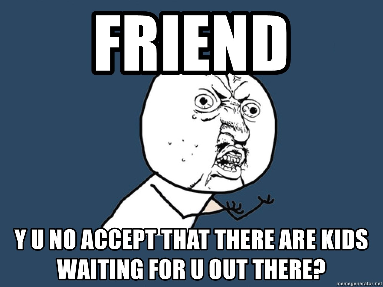 Y U No - FRIEND Y U NO ACCEPT THAT THERE ARE KIDS WAITING FOR U OUT THERE?