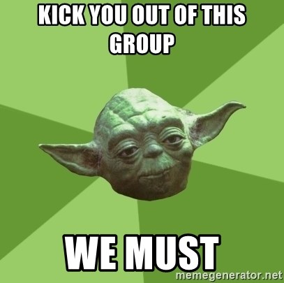 Advice Yoda Gives - kick you out of this group we must