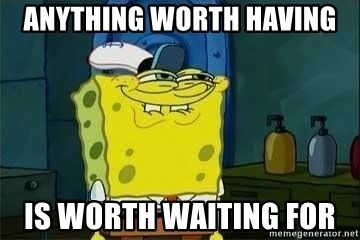 Spongebob - anything worth having is worth waiting for