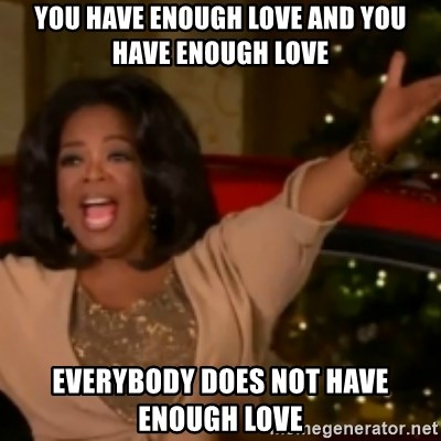 The Giving Oprah - YOU HAVE ENOUGH LOVE AND YOU HAVE ENOUGH LOVE EVERYBODY DOES NOT HAVE ENOUGH LOVE