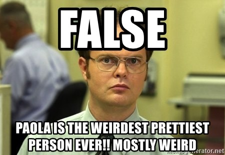 False guy - false paola is the weirdest prettiest person ever!! mostly weird