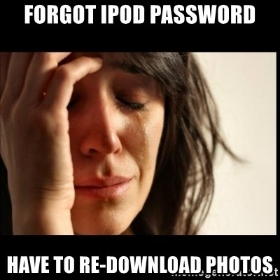 First World Problems - Forgot ipod password have to re-download photos