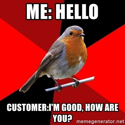 Retail Robin - Me: hello Customer:I'm good, how are you?