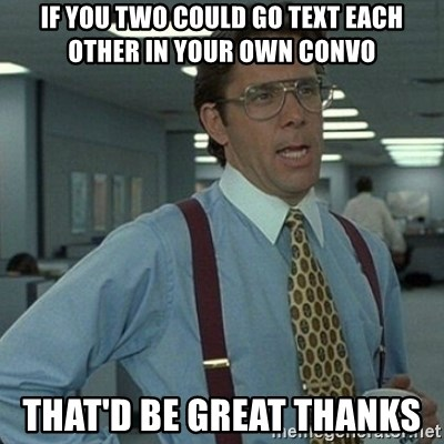 Yeah that'd be great... - If you two could Go text each other in your own convo That'D be great thanks