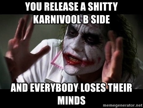 joker mind loss - YOU RELEASE A SHITTY KARNIVOOL B SIDE AND EVERYBODY LOSES THEIR MINDS
