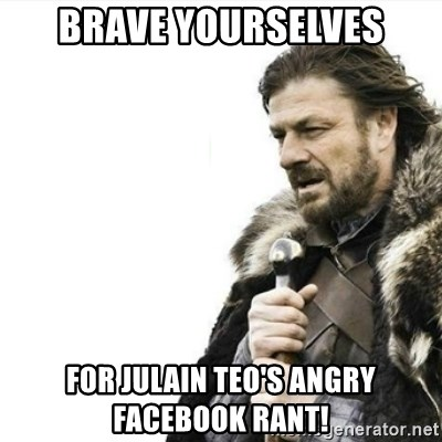 Prepare yourself - brave yourselves fOR JULAIN TEO'S ANGRY FACEBOOK RANT!