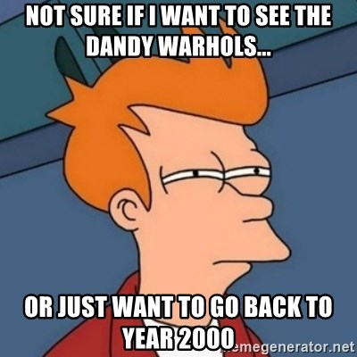 Not sure if troll - Not sure if I want to see the Dandy Warhols... Or just want to go back to year 2000