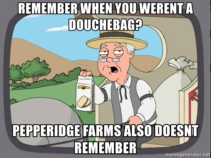 Family Guy Pepperidge Farm - Remember when you werent a douchebag? Pepperidge farms also doesnt remember