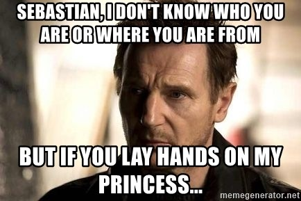 Liam Neeson meme - Sebastian, i Don't Know Who You Are or where You Are From But If You lay hands On My Princess...