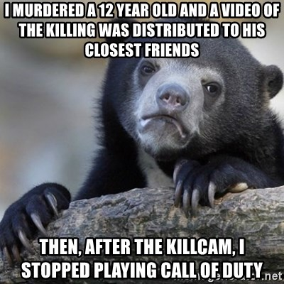 Confession Bear - I murdered a 12 year old and a video Of the killing was distributed to his closest fRiends Then, After the killcam, I stopped playing call of duty