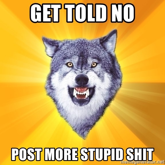 Courage Wolf - Get told no post more stupid shit