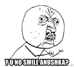 Y U SO -  y u no smile anushka?