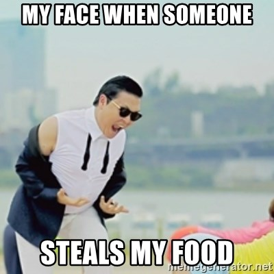 Gangnam Style - MY FACE WHEN SOMEONE STEALS MY FOOD