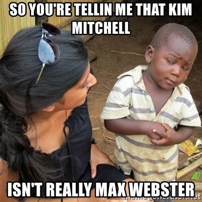 So You're Telling me - So you're tellin me that Kim Mitchell Isn't really Max Webster