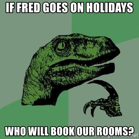 Philosoraptor - If Fred goes on holidays who will book our rooms?