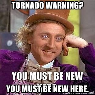 you must be new here - tornado warning? you must be new here.