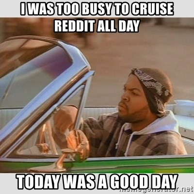 Ice Cube Good Day - I was too busy to cruise reddit all day todaY was a good day