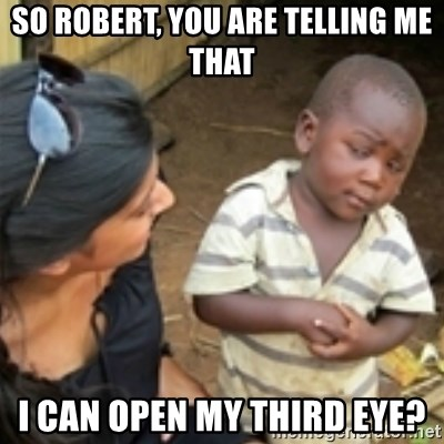 Skeptical african kid  - SO ROBERT, YOU ARE TELLING ME THAT I CAN OPEN MY THIRD EYE?