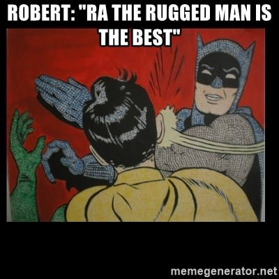 "Batman Slappp - ROBERT: ""RA THE RUGGED MAN IS THE BEST"""