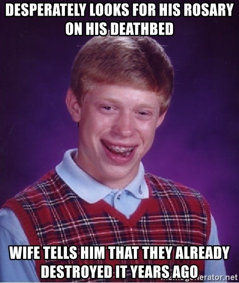 Bad Luck Brian - DESPERATELY LOOKS FOR HIS ROSARY ON HIS DEATHBED WIFE TELLS HIM THAT THEY ALREADY DESTROYED IT YEARS AGO
