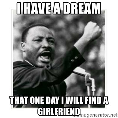 I HAVE A DREAM - i have a dream  that one day i will find a girlfriend