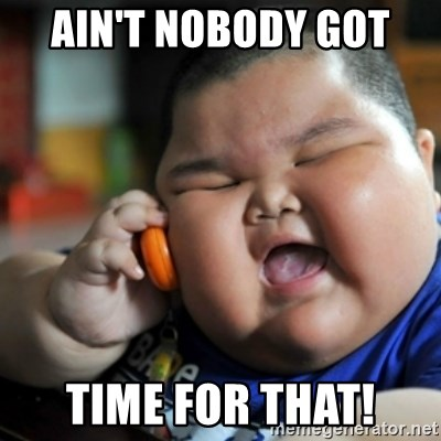 fat chinese kid - AIN'T NOBODY GOT  TIME FOR THAT!