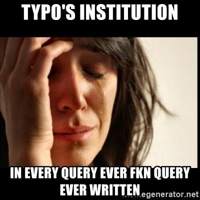 First World Problems - TYPO's INSTITUTION IN EVERY QUERY EVER FKN QUERY EVER WRITTEN