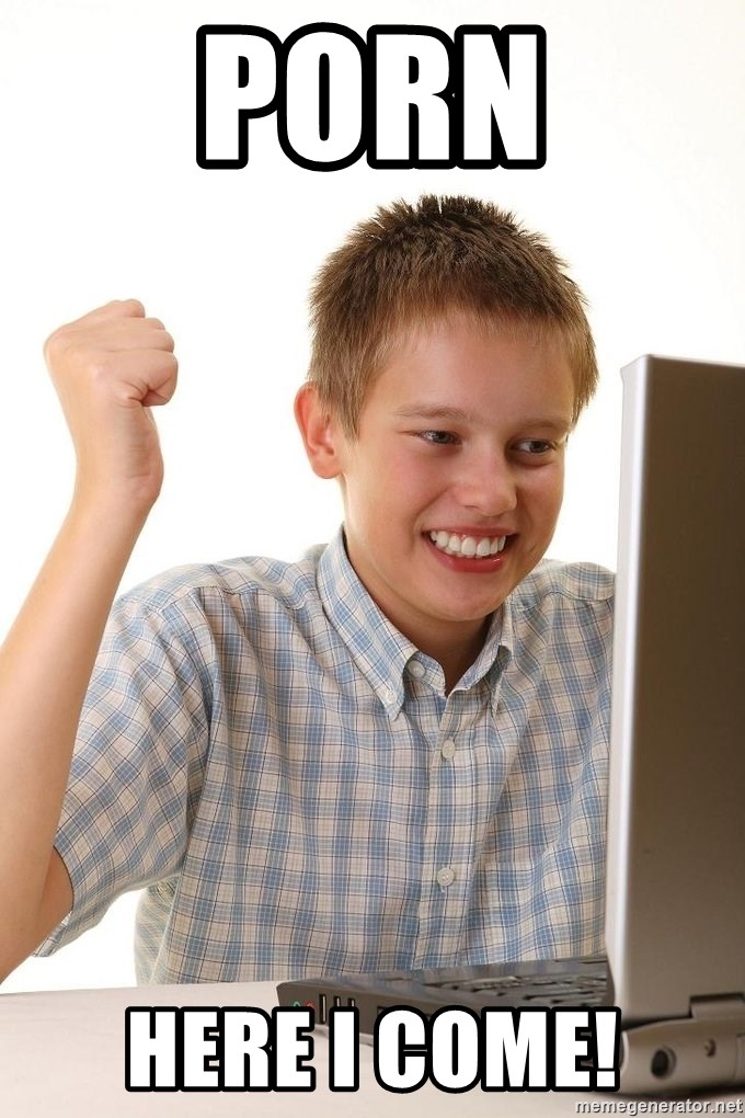 First Day on the internet kid - PORN HERE I COME!