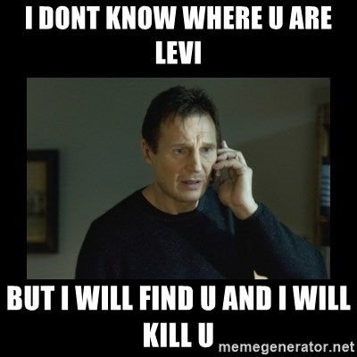 I will find you and kill you - i dont know where u are levi but i will find u and i will kill u