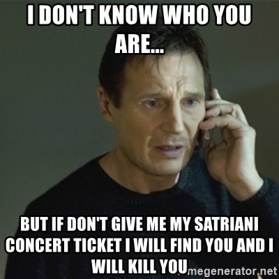 I don't know who you are... - I don't know who you are... but if don't give me my satriani concert ticket i will find you and i will kill you