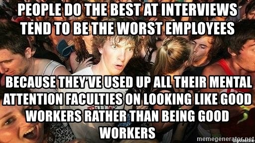 -Sudden Clarity Clarence - People do the best at interviews tend to be the worst employees  Because they've used up all their mental attention faculties on looking like good workers rather than being good workers