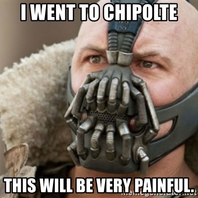 Bane - I went to chipolte This will be very painful.