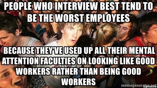 -Sudden Clarity Clarence - People who interview best tend to be the worst employees  Because they've used up all their mental attention faculties on looking like good workers rather than being good workers