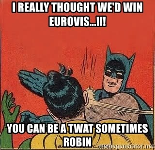 batman slap robin - i really thought we'd win eurovis...!!! you can be a twat sometimes robin