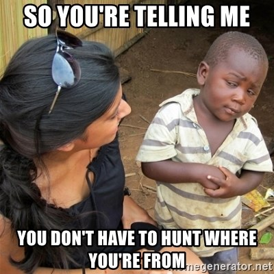 So You're Telling me - SO YOU'RE TELLING ME YOU DON'T HAVE TO HUNT WHERE YOU'RE FROM