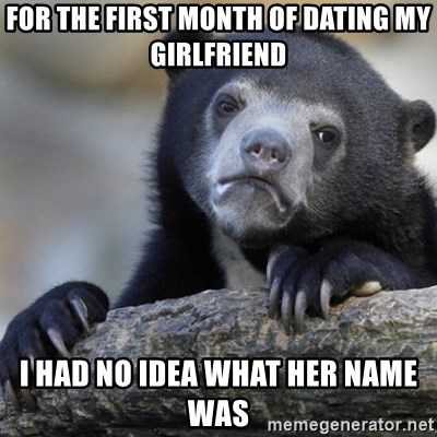 Confession Bear - For the first month of dating my girlfriend I had no idea what her name was
