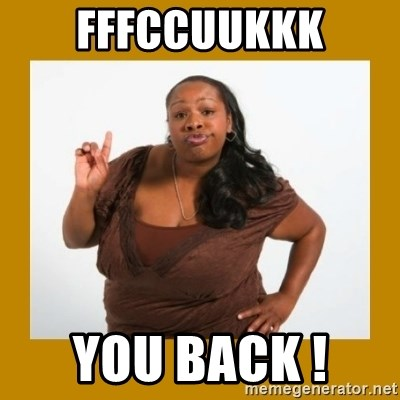 Angry Black Woman - FFFCCUUKKK YOU BACK !