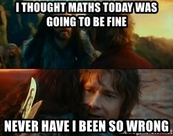 Never Have I Been So Wrong - I THOUGHT MATHS TODAY WAS GOING TO BE FINE NEVER HAVE I BEEN SO WRONG