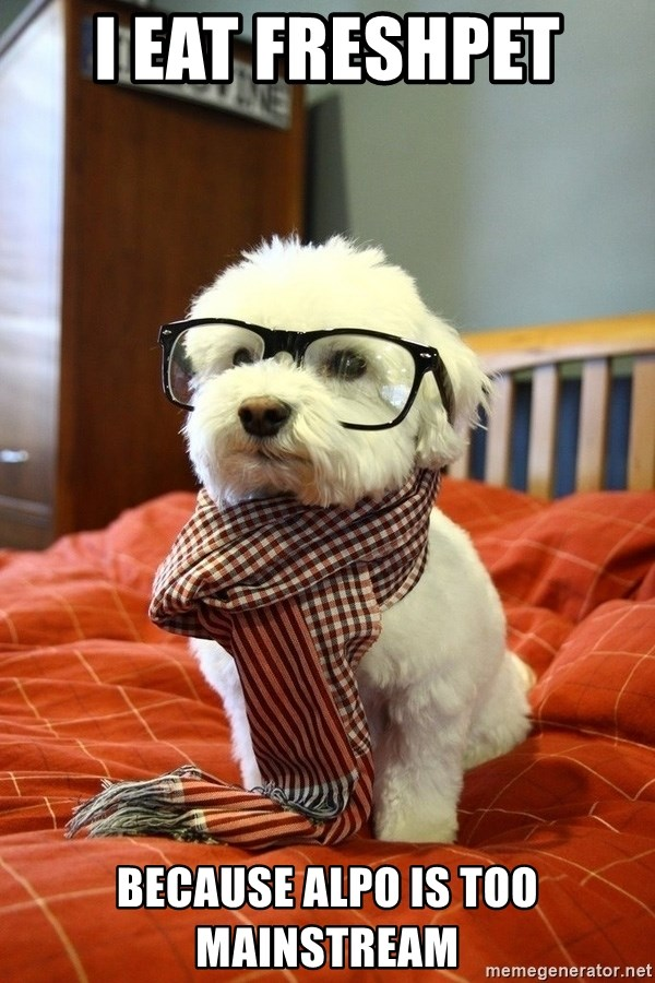 hipster dog - i eat freshpet  because alpo is too mainstream