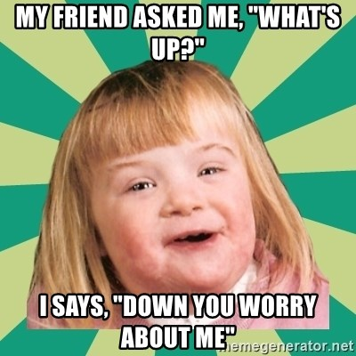 """Retard girl - my friend asked me, """"what's up?"""" I says, """"down you worry about me"""""""