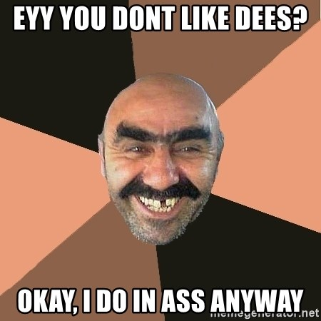 Provincial Man - EYY you dont like dees?  Okay, i do in ass anyway