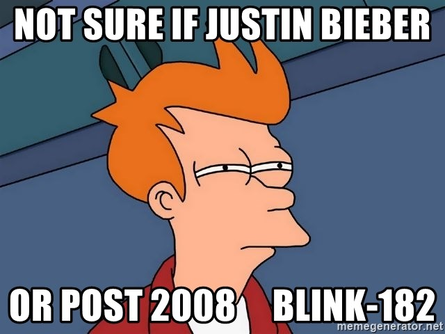 Futurama Fry - Not sure if justin bieber or post 2008     blink-182